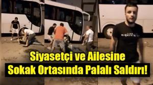 Siyasetçi ve ailesine sokak ortasında saldırdılar